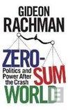 Zero-Sum World: Politics, Power and Prosperity After the Crash