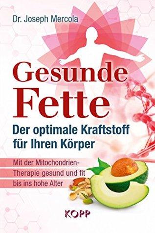 Gesunde Fette - Der optimale Kraftstoff für Ihren Körper: Mit der Mitochondrien-Therapie gesund und fit bis ins hohe Alter