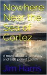 Nowhere Near the Sea of Cortez: A novel about a girl, a boy, and a 98 pound catfish
