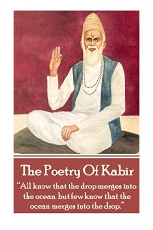 "The Poetry of Kabir: ""All Know That the Drop Merges Into the Ocean, But Few Know That the Ocean Merges Into the Drop."""