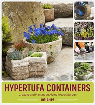 Hypertufa Containers: Creating And Planting An Alpine Trough Garden By Lori  Chips