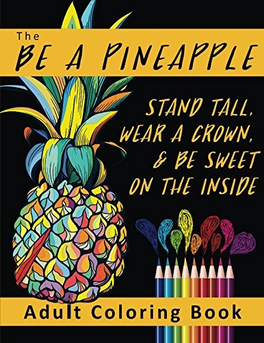 The Be a Pineapple - Stand Tall, Wear a Crown, and Be Sweet on the Inside Adult Coloring Book: Relaxing Tropical Adult Coloring Pages for Mindfulness and Stress Relief