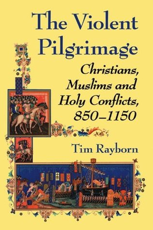 The Violent Pilgrimage: Christians, Muslims and Holy Conflicts, 850–1150