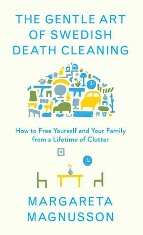 The Gentle Art of Swedish Death Cleaning: How to Make Your Loved Ones' Lives Easier and Your Own Life More Pleasant