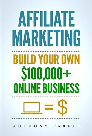 Affiliate Marketing: How To Make Money Online And Build Your Own $100,000+ Affiliate Marketing Online Business, Passive Income, Clickbank, Amazon Affiliate, Amazon Affiliate Program