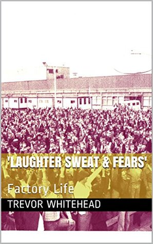 'Laughter Sweat & Fears': Factory Life