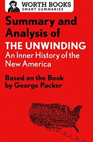 Summary and Analysis of The Unwinding: An Inner History of the New America: Based on the Book by George Packer