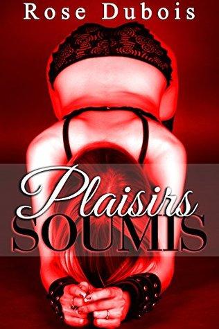 Plaisirs SOUMIS: (Nouvelle Érotique Adulte, Soumission, Initiation,, BDSM, Domination, Alpha Male)
