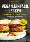 Vegan.Einfach.Lecker. - E-Book: 30 Minuten oder 10 Zutaten oder 1 Topf 101 pflanzliche, meist glutenfreie und köstliche Rezepte