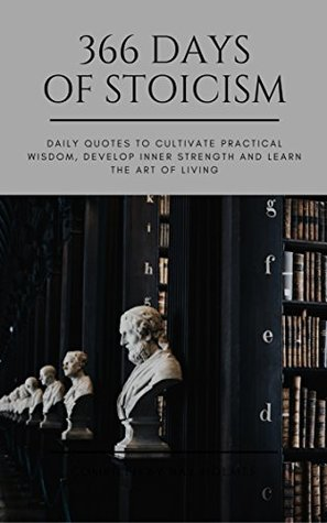 366 Days of Stoicism: Daily Quotes to Cultivate Practical Wisdom, Develop Inner Strength and Learn the Art of Living (366 Days of Wisdom Book 1)