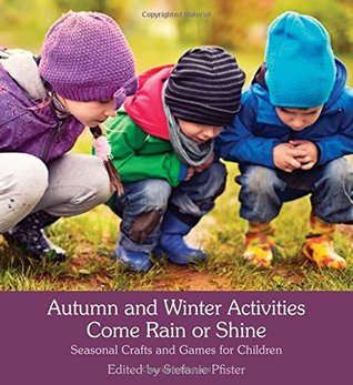 Autumn and Winter Activities Come Rain or Shine: Seasonal Crafts and Games for Children