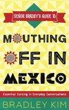 Mouthing Off in Mexico: Essential Cursing in Everyday Conversations (Señor Bradley's Guide To)