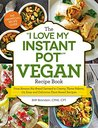 """The """"I Love My Instant Pot"""" Vegan Recipe Book: From Banana Nut Bread Oatmeal to Creamy Thyme Polenta, 175 Easy and Delicious Plant-Based Recipes (""""I Love My"""" Series)"""