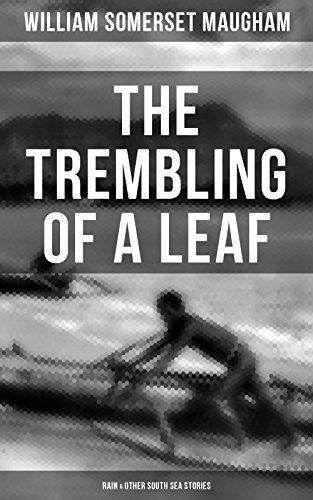 THE TREMBLING OF A LEAF: Rain & Other South Sea Stories: Short Stories by the prolific British writer, author of The Painted Veil, Cakes and Ale, Of Human Bondage, The Moon and Sixpence