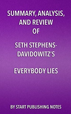 Summary, Analysis, and Review of Seth Stephens- Davidowitz's Everybody Lies: Big Data, New Data, and What the Internet Can Tell Us About Who We Really Are
