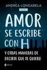 Amor se escribe con H y otras formas de decirte que te quiero by Andrea Longarela