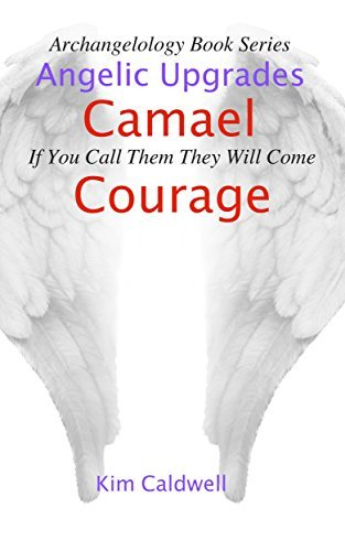 Archangelology, Camael, Courage: If You Call Them They Will Come (Archangelology Book Series 5)