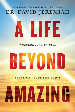 A Life Beyond Amazing: 9 Decisions That Will Transform Your Life Today