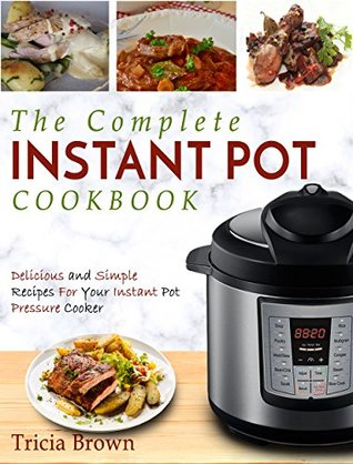 The Complete Instant Pot Cookbook: Delicious and Simple Recipes For Your Instant Pot Pressure Cooker