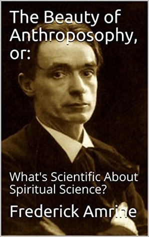 The Beauty of Anthroposophy, or:: What's Scientific About Spiritual Science? (Anthroposophical Studies Book 1)