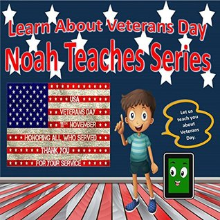 Learn About Veterans Day: Noah Teaches Series : Learn About the Holidays (Noah Teaches Series: Holidays )