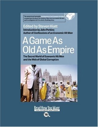 A Game as Old as Empire (Volume 1 of 2) (EasyRead Large Bold Edition): The Secret World of Economic Hit Men and the Web of Global Corruption