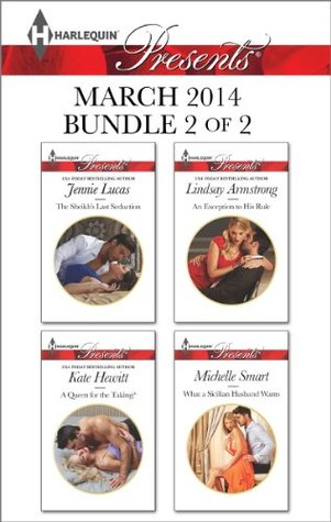 Harlequin Presents March 2014 - Bundle 2 of 2: The Sheikh's Last Seduction / A Queen for the Taking? / An Exception to His Rule / What a Sicilian Husband Wants