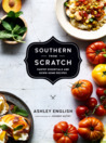 Southern From Scratch Pantry Essentials and Down-Home Recipes by Ashley English
