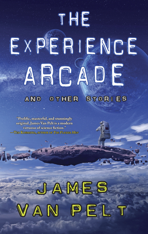 The Experience Arcade and Other Stories by James Van Pelt