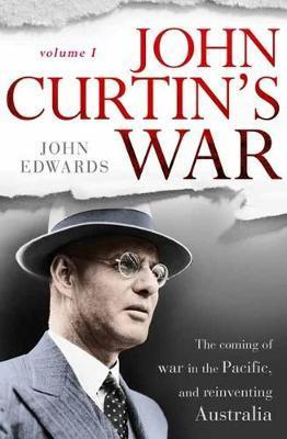 John Curtin's War The coming of war in the Pacific, and reinventing Australia