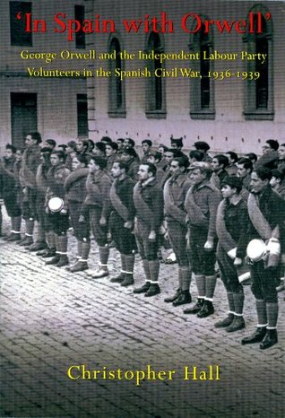 In Spain with Orwell: George Orwell and the Independent Labour Party Volunteers in the Spanish Civil War, 1936-1939