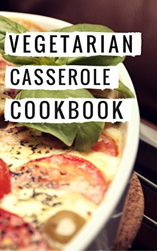 Vegetarian Casserole Cookbook: Easy And Delicious Vegetarian One Pot Casserole Recipes (Vegetarian Slow Cooker Cookbook Book 1)