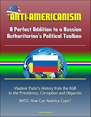 Anti-Americanism: A Perfect Addition to a Russian Authoritarian's Political Toolbox - Vladimir Putin's History from the KGB to the Presidency, Corruption and Oligarchs, NATO, How Can America Cope?