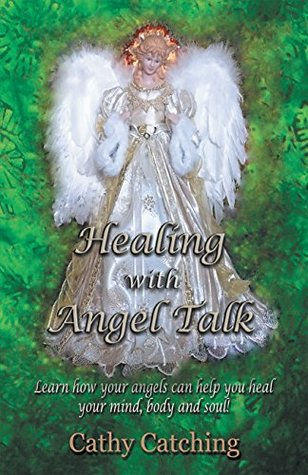 Healing with Angel Talk: Learn How Your Angels Can Help You Heal Your Mind, Body and Soul!