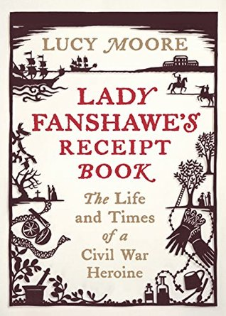 Lady Fanshawe's Receipt Book: The Life and Times of a Civil War Heroine