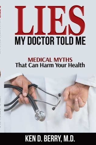 Ken D. Berry: Lies My Doctor Told Me: Medical Myths That Can Harm Your Health