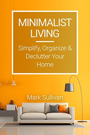 Minimalist Living: Simplify, Organize and Declutter Your Home: