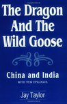 The Dragon and the Wild Goose: China and India, With New Epilogue (China and India: With New Epilogue)