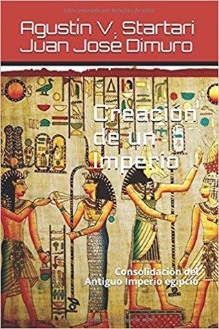 Creación de un imperio: Consolidación del Antiguo Imperio egipcio por Agustín V Startari, Juan José Dimuro