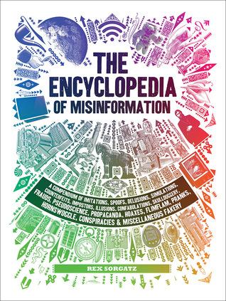 The Encyclopedia of Misinformation: A Compendium of Imitations, Spoofs, Delusions, Simulations, Counterfeits, Impostors, Illusions, Confabulations, Skullduggery, Frauds, Pseudoscience, Propaganda, Hoaxes, Flimflam, Pranks, Hornswoggle, Conspiracies Mi...