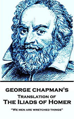"""The Iliad of Homer, Translated by George Chapman: """"We men are wretched things"""""""