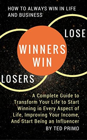 Winners Win, Losers Lose: How to Always Win in Life and Business: A Complete Guide to Transform Your Life to Start Winning in Every Aspect of Life, Improving ... Your Income, And Start Being an Influencer