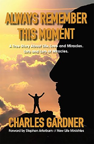 Always Remember This Moment: A True Story About Life, Love and Miracles. Lots and Lots of Miracles.