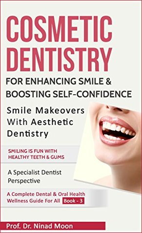 Cosmetic Dentistry: Aesthetic Dentistry For Enhancing Smile & Boosting Self Confidence (Dental & Oral Health Wellness: Book 14)