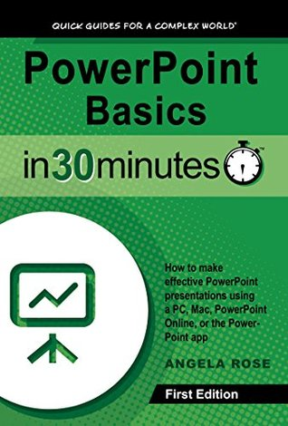PowerPoint Basics In 30 Minutes (In 30 Minutes Series): How to make effective PowerPoint presentations using a PC, Mac, PowerPoint Online, or the PowerPoint app