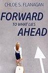 Forward to What Lies Ahead by Chloe S. Flanagan