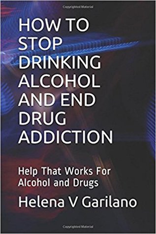 How to Stop Drinking Alcohol and End Drug Addiction: Help That Works For Alcohol and Drugs