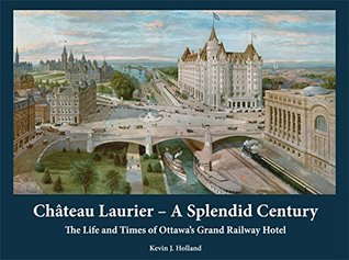Château Laurier – A Splendid Century: The Life and Times of Ottawa's Grand Railway Hotel