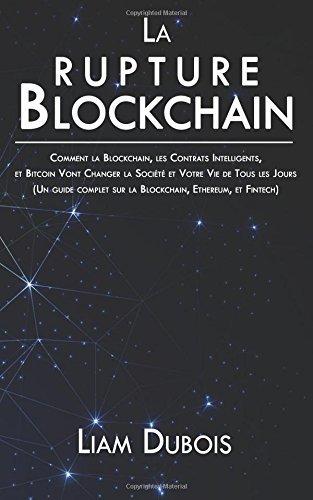 La rupture Blockchain: Comment la Blockchain, les Contrats Intelligents, et Bitcoin Vont Changer la Société et Votre Vie de Tous les Jours