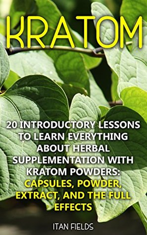 Kratom: 20 Introductory Lessons To Learn Everything About Herbal Supplementation with Kratom Powders: Capsules, Powder, Extract, And The Full Effects: